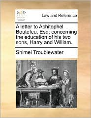 A letter to Achitophel Boutefeu, Esq; concerning the education of his two sons, Harry and William. - Shimei Troublewater