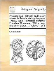 Philosophical, political, and literary travels in Russia, during the years 1788 & 1789. Translated from the French of Chantreau. With a map and other plates. . Volume 1 of 2 - Chantreau