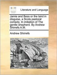 Jamie and Bess or the laird in disguise, a Scots pastoral comedy. In imitation of The gentle shepherd. By Andrew Shirrefs A.M. - Andrew Shirrefs
