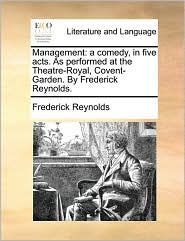 Management: a comedy, in five acts. As performed at the Theatre-Royal, Covent-Garden. By Frederick Reynolds. - Frederick Reynolds