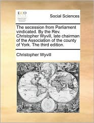 The secession from Parliament vindicated. By the Rev. Christopher Wyvill, late chairman of the Association of the county of York. The third edition. - Christopher Wyvill