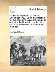 Mr. Burke's speech, on the 1st December 1783. Upon the question for the Speaker's leaving the chair, in order for the House to resolve itself into a committee on Mr. Fox's East India bill. - Edmund Burke