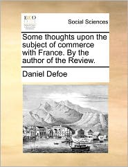 Some Thoughts Upon The Subject Of Commerce With France. By The Author Of The Review. - Daniel Defoe
