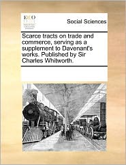 Scarce Tracts On Trade And Commerce, Serving As A Supplement To Davenant's Works. Published By Sir Charles Whitworth. - See Notes Multiple Contributors