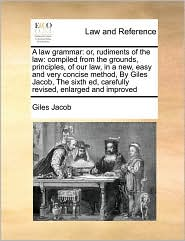 A Law Grammar: Or, Rudiments of the Law: Compiled from the Grounds, Principles, of Our Law, in a New, Easy and Very Concise Method, b