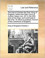 The Trial of Charles the First, King of England, Before the High Court of Justice: Begun Jan. 20, in the 24th Year of His Reign, and Continued to the