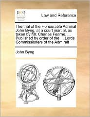 The Trial Of The Honourable Admiral John Byng, At A Court Martial, As Taken By Mr. Charles Fearne, ... Published By Order Of The ... Lords Commissioners Of The Admiralt - John Byng