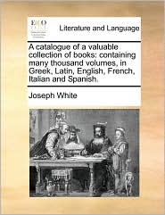 A Catalogue Of A Valuable Collection Of Books - Joseph White
